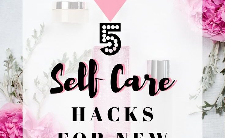 5 Self Care Hacks For New Moms